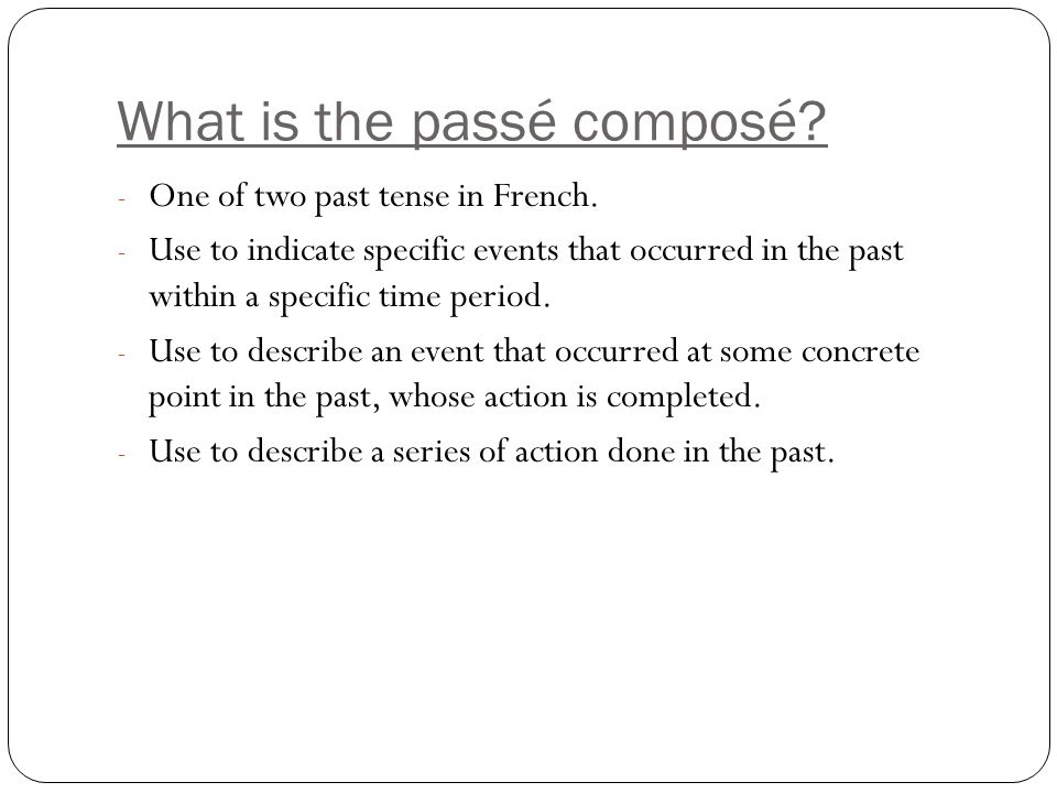 What is the passé composé? - One of two past tense in French. - Use to indicate specific events that occurred in the past within a specific time perio