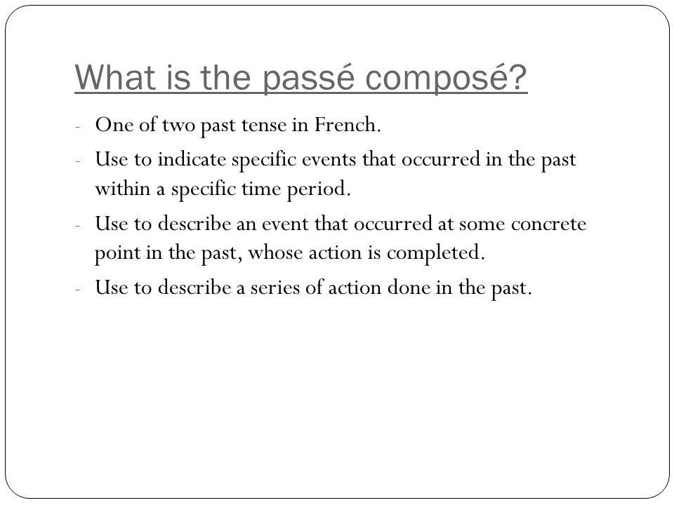 What is the Passé Composé.The passé composé or compound past is made up of two parts.