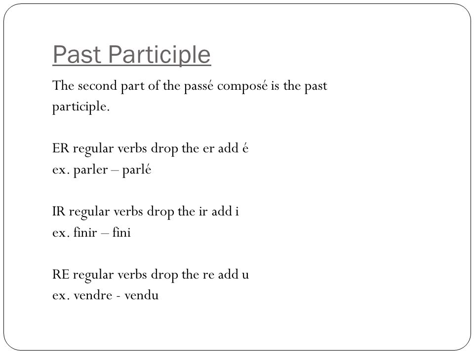Past Participle The second part of the passé composé is the past participle. ER regular verbs drop the er add é ex. parler – parlé IR regular verbs dr