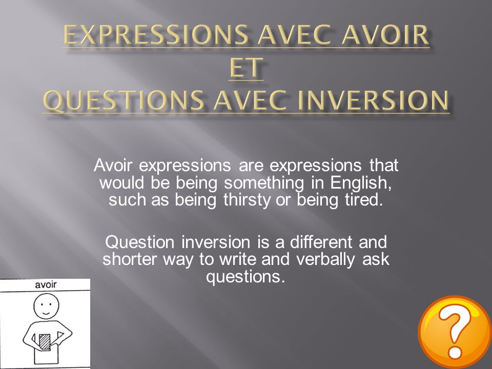 Avoir expressions are expressions that would be being something in English, such as being thirsty or being tired. Question inversion is a different an