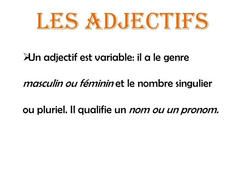Les adjectifs Un adjectif est variable: il a le genre masculin ou féminin et le nombre singulier ou pluriel. Il qualifie un nom ou un pronom.