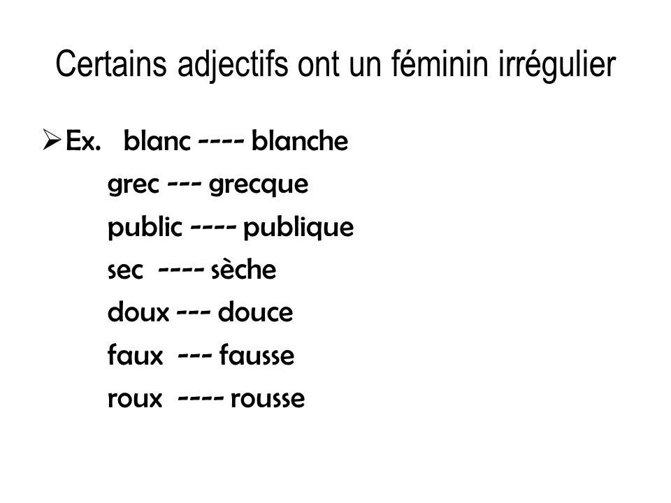 Certains adjectifs ont un féminin irrégulier Ex. blanc ---- blanche grec --- grecque public ---- publique sec ---- sèche doux --- douce faux --- fauss