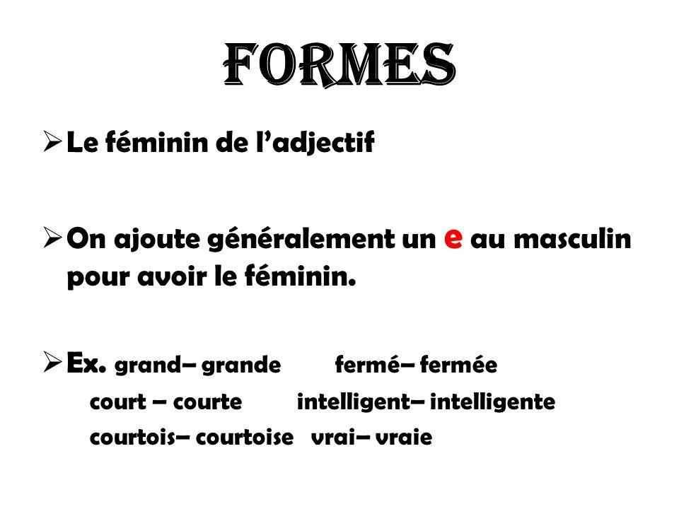 Formes Le féminin de ladjectif On ajoute généralement un e au masculin pour avoir le féminin. Ex. grand– grande fermé– fermée court – courte intellige