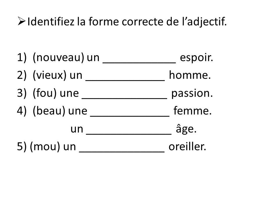 Identifiez la forme correcte de ladjectif. 1)(nouveau) un ____________ espoir. 2)(vieux) un _____________ homme. 3)(fou) une ______________ passion. 4