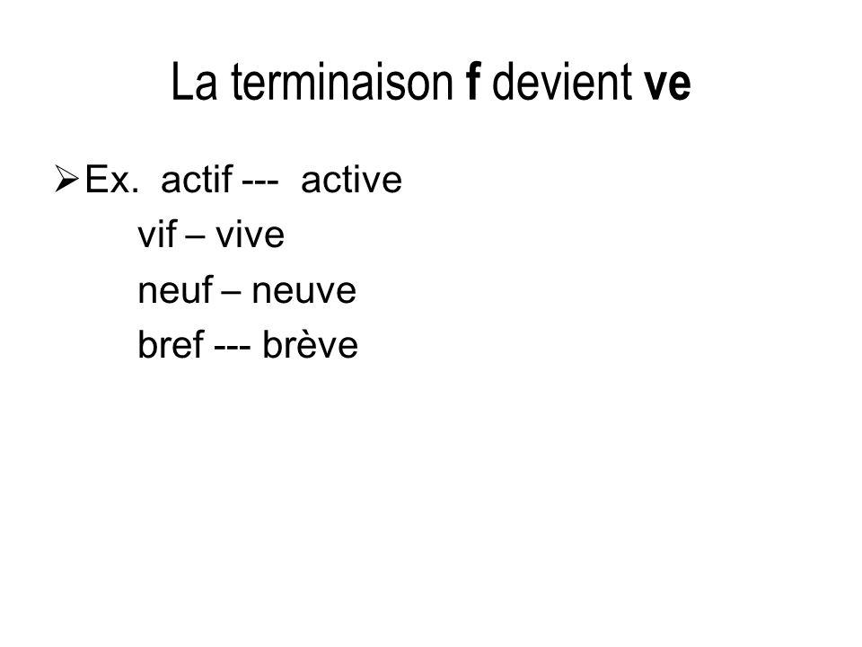 La terminaison f devient ve Ex. actif --- active vif – vive neuf – neuve bref --- brève