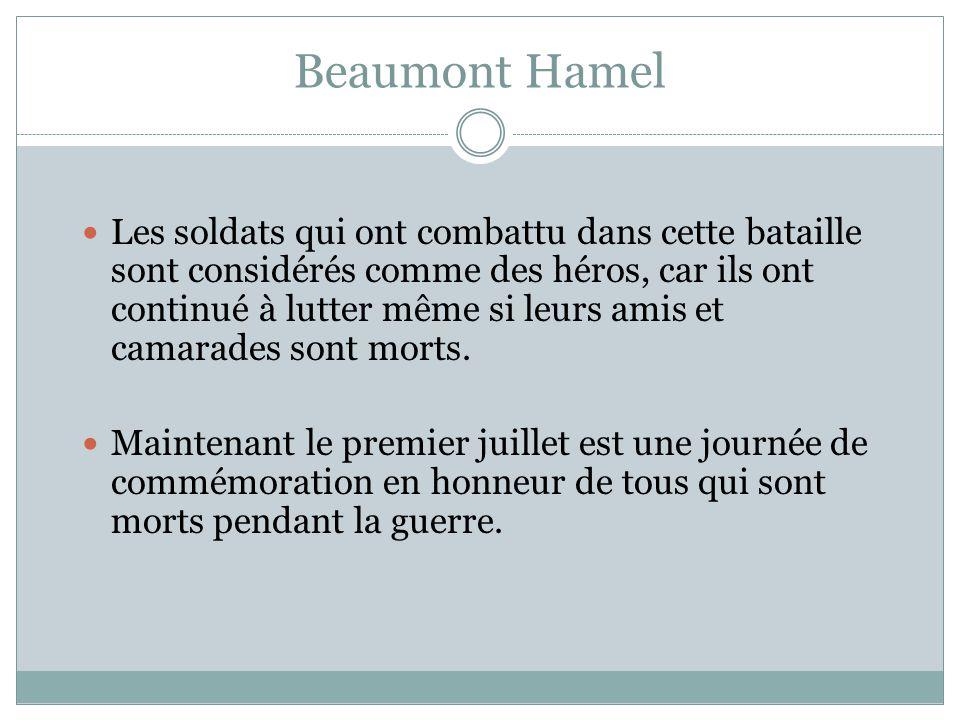 Beaumont Hamel Les soldats qui ont combattu dans cette bataille sont considérés comme des héros, car ils ont continué à lutter même si leurs amis et camarades sont morts.