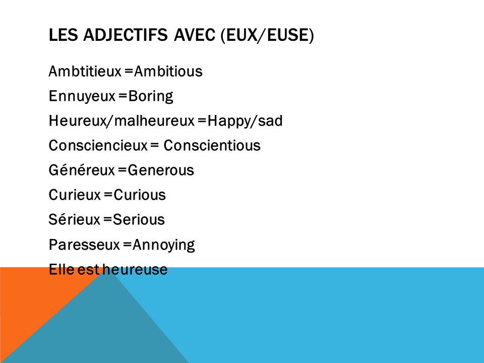 LES ADJECTIFS AVEC (EUX/EUSE) Ambtitieux =Ambitious Ennuyeux =Boring Heureux/malheureux =Happy/sad Consciencieux = Conscientious Généreux =Generous Curieux =Curious Sérieux =Serious Paresseux =Annoying Elle est heureuse