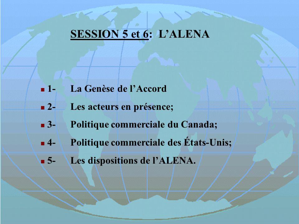 SESSION 5 et 6: LALENA 1-La Genèse de lAccord 2-Les acteurs en présence; 3-Politique commerciale du Canada; 4-Politique commerciale des États-Unis; 5-