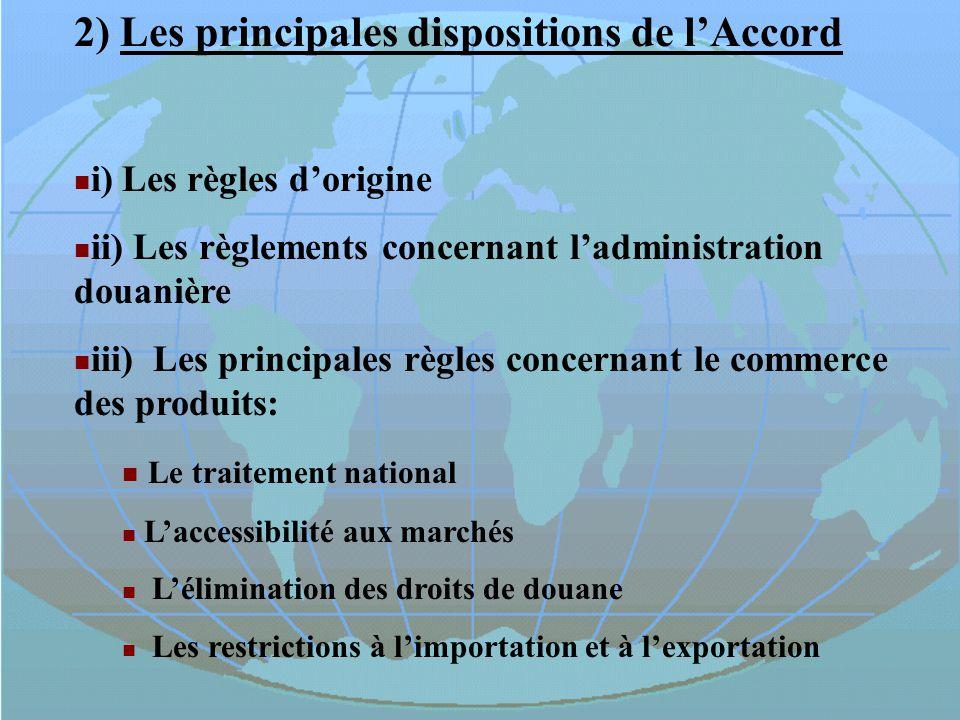 2) Les principales dispositions de lAccord i)Les règles dorigine ii) Les règlements concernant ladministration douanière iii) Les principales règles c
