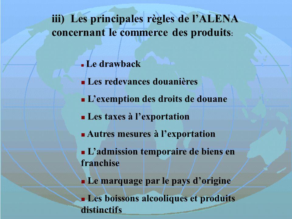 iii) Les principales règles de lALENA concernant le commerce des produits : Le drawback Les redevances douanières Lexemption des droits de douane Les