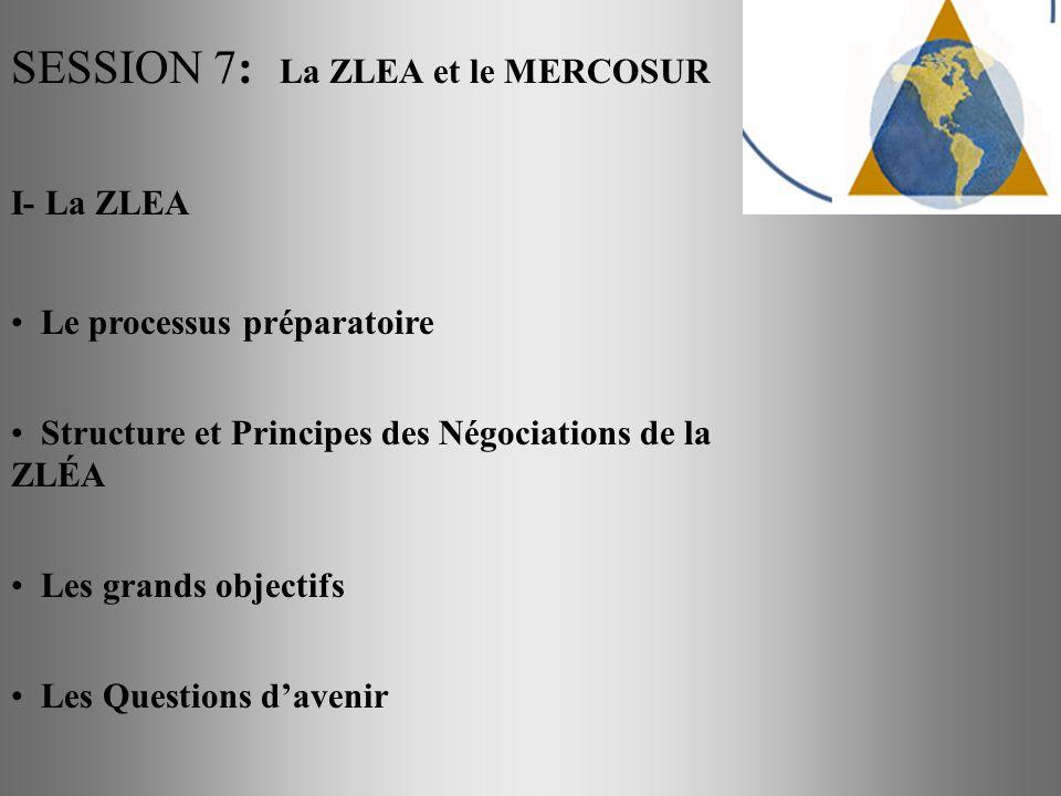 SESSION 7: La ZLEA et le MERCOSUR I- La ZLEA Le processus préparatoire Structure et Principes des Négociations de la ZLÉA Les grands objectifs Les Que
