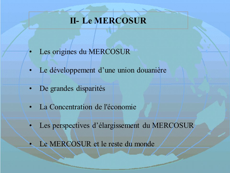 II- Le MERCOSUR Les origines du MERCOSUR Le développement dune union douanière De grandes disparités La Concentration de l'économie Les perspectives d