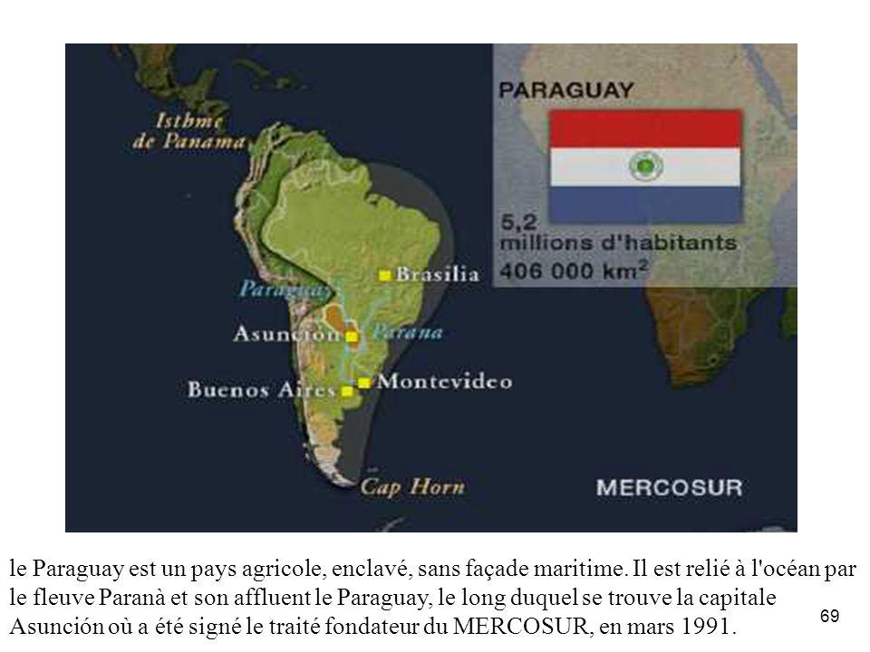 69 le Paraguay est un pays agricole, enclavé, sans façade maritime. Il est relié à l'océan par le fleuve Paranà et son affluent le Paraguay, le long d