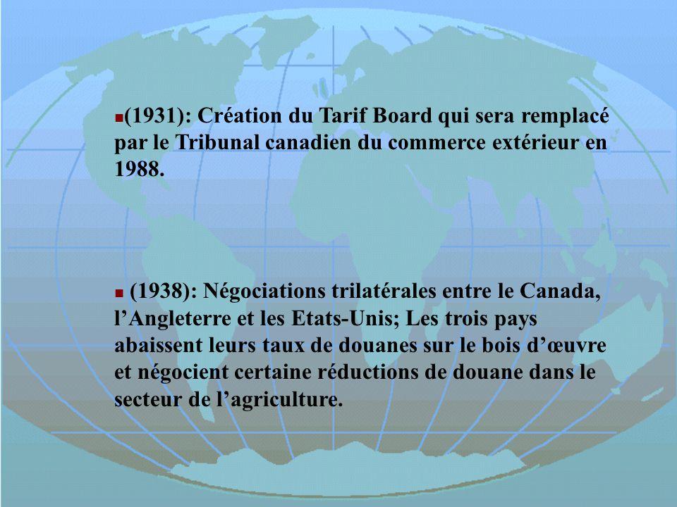 (1931): Création du Tarif Board qui sera remplacé par le Tribunal canadien du commerce extérieur en 1988. (1938): Négociations trilatérales entre le C