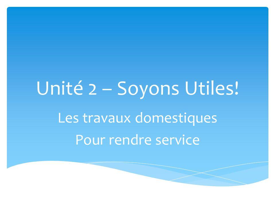 Unité 2 – Soyons Utiles! Les travaux domestiques Pour rendre service