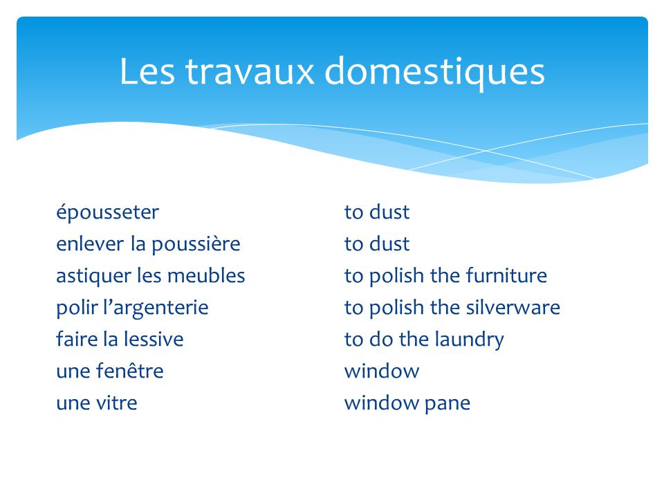 Les travaux domestiques épousseter enlever la poussière astiquer les meubles polir largenterie faire la lessive une fenêtre une vitre to dust to polish the furniture to polish the silverware to do the laundry window window pane