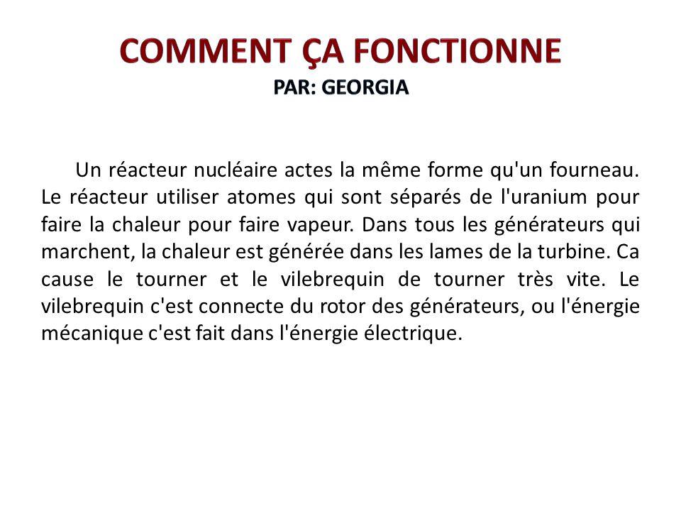Un réacteur nucléaire actes la même forme qu'un fourneau. Le réacteur utiliser atomes qui sont séparés de l'uranium pour faire la chaleur pour faire v