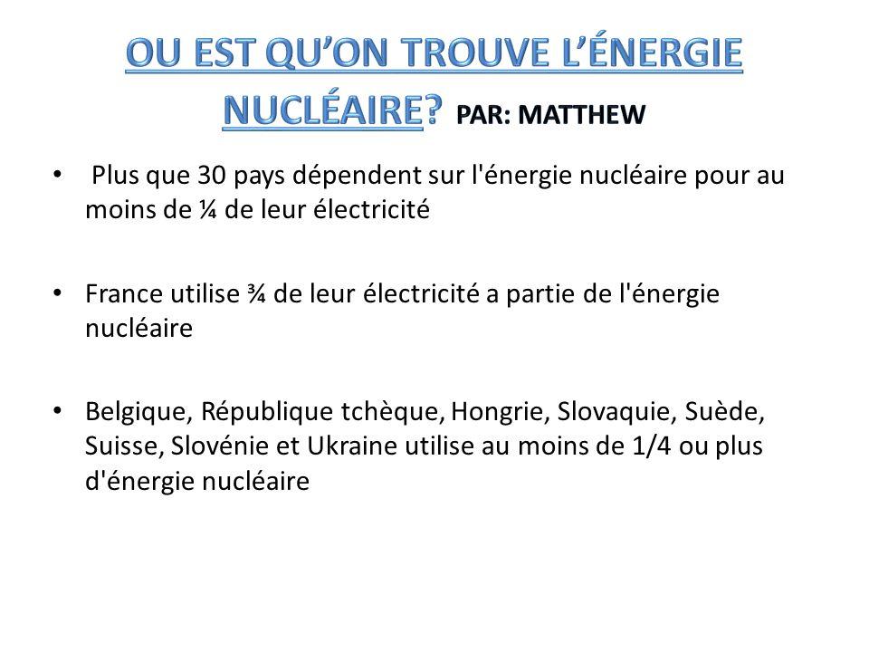 Plus que 30 pays dépendent sur l'énergie nucléaire pour au moins de ¼ de leur électricité France utilise ¾ de leur électricité a partie de l'énergie n