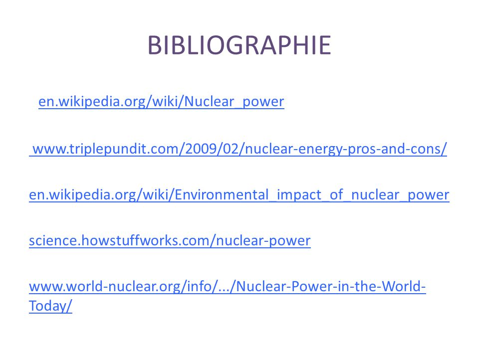 BIBLIOGRAPHIE en.wikipedia.org/wiki/Nuclear_power www.triplepundit.com/2009/02/nuclear-energy-pros-and-cons/ en.wikipedia.org/wiki/Environmental_impac