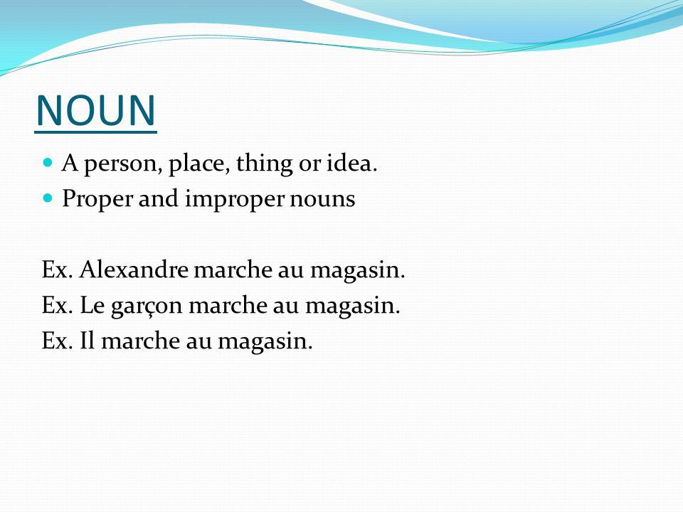NOUN A person, place, thing or idea. Proper and improper nouns Ex. Alexandre marche au magasin. Ex. Le garçon marche au magasin. Ex. Il marche au maga