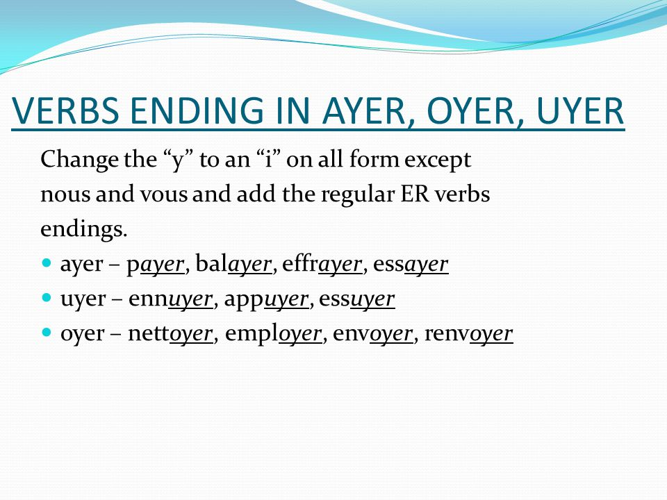 VERBS ENDING IN AYER, OYER, UYER Change the y to an i on all form except nous and vous and add the regular ER verbs endings. ayer – payer, balayer, ef