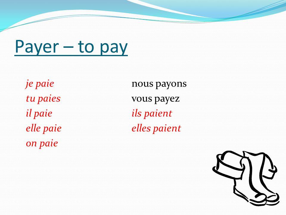 Payer – to pay je paienous payons tu paiesvous payez il paieils paient elle paieelles paient on paie