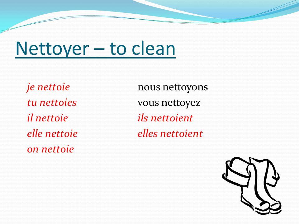 Nettoyer – to clean je nettoienous nettoyons tu nettoiesvous nettoyez il nettoieils nettoient elle nettoieelles nettoient on nettoie