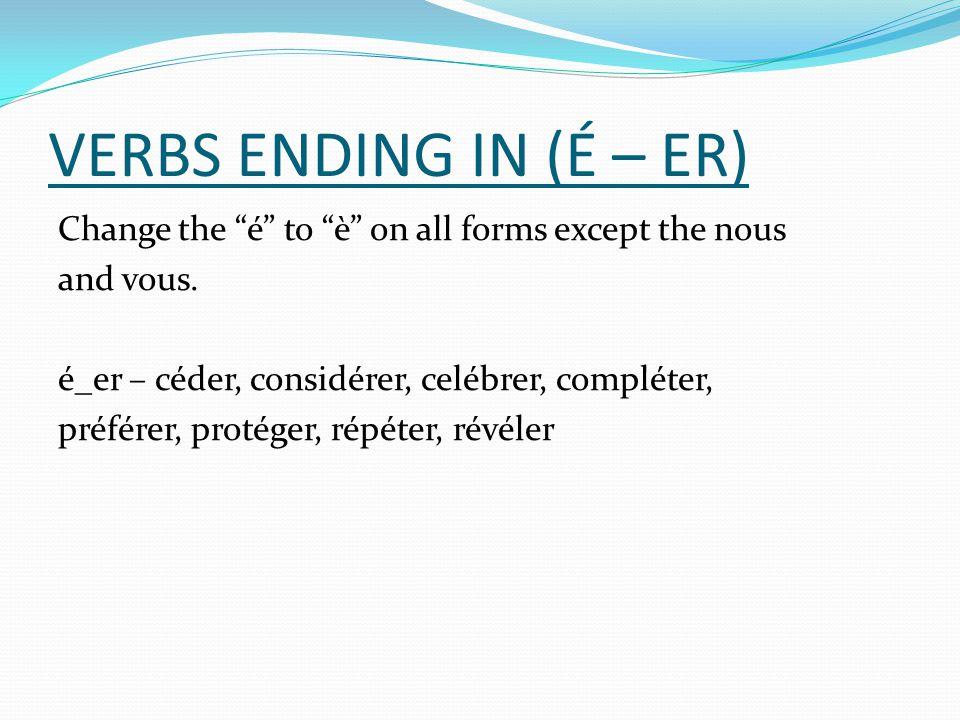 VERBS ENDING IN (É – ER) Change the é to è on all forms except the nous and vous. é_er – céder, considérer, celébrer, compléter, préférer, protéger, r