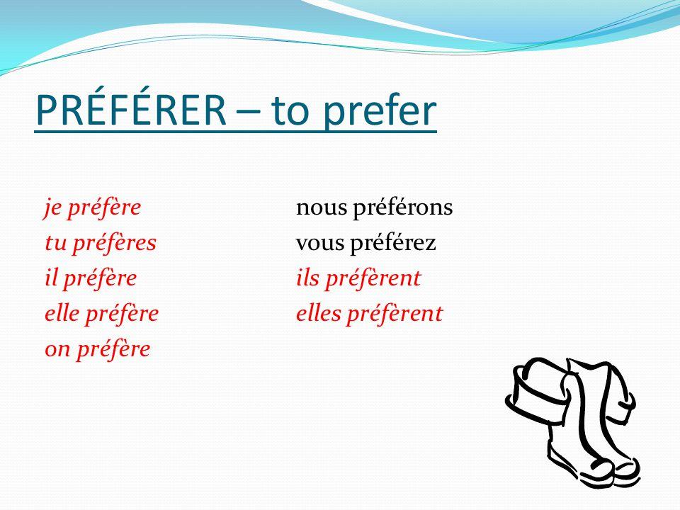 PRÉFÉRER – to prefer je préfèrenous préférons tu préfèresvous préférez il préfèreils préfèrent elle préfèreelles préfèrent on préfère