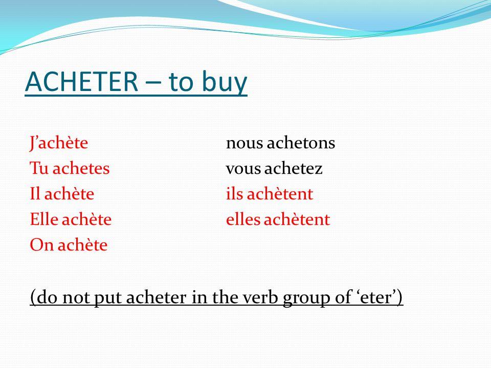 ACHETER – to buy Jachètenous achetons Tu achetesvous achetez Il achèteils achètent Elle achèteelles achètent On achète (do not put acheter in the verb