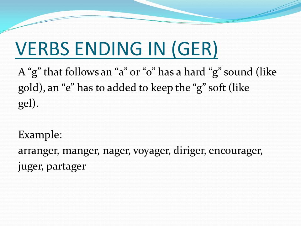 VERBS ENDING IN (GER) A g that follows an a or o has a hard g sound (like gold), an e has to added to keep the g soft (like gel). Example: arranger, m
