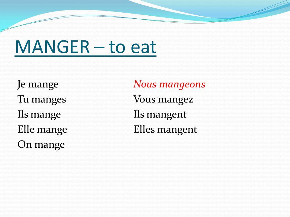 MANGER – to eat Je mangeNous mangeons Tu mangesVous mangez Ils mangeIls mangent Elle mangeElles mangent On mange