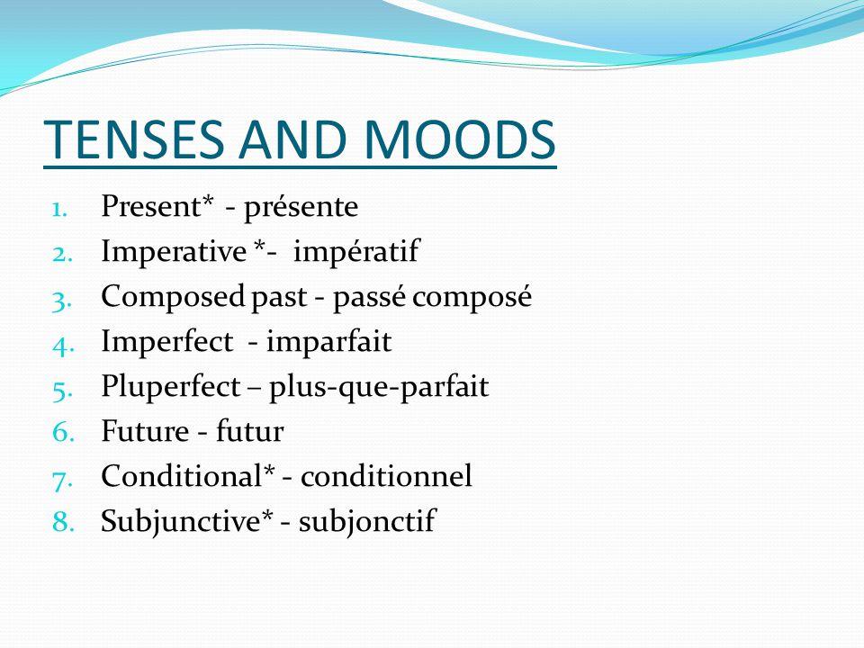 TENSES AND MOODS 1. Present*- présente 2. Imperative *- impératif 3. Composed past - passé composé 4. Imperfect - imparfait 5. Pluperfect – plus-que-p