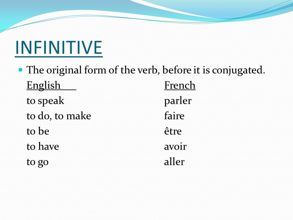 INFINITIVE The original form of the verb, before it is conjugated. EnglishFrench to speakparler to do, to makefaire to beêtre to haveavoir to goaller