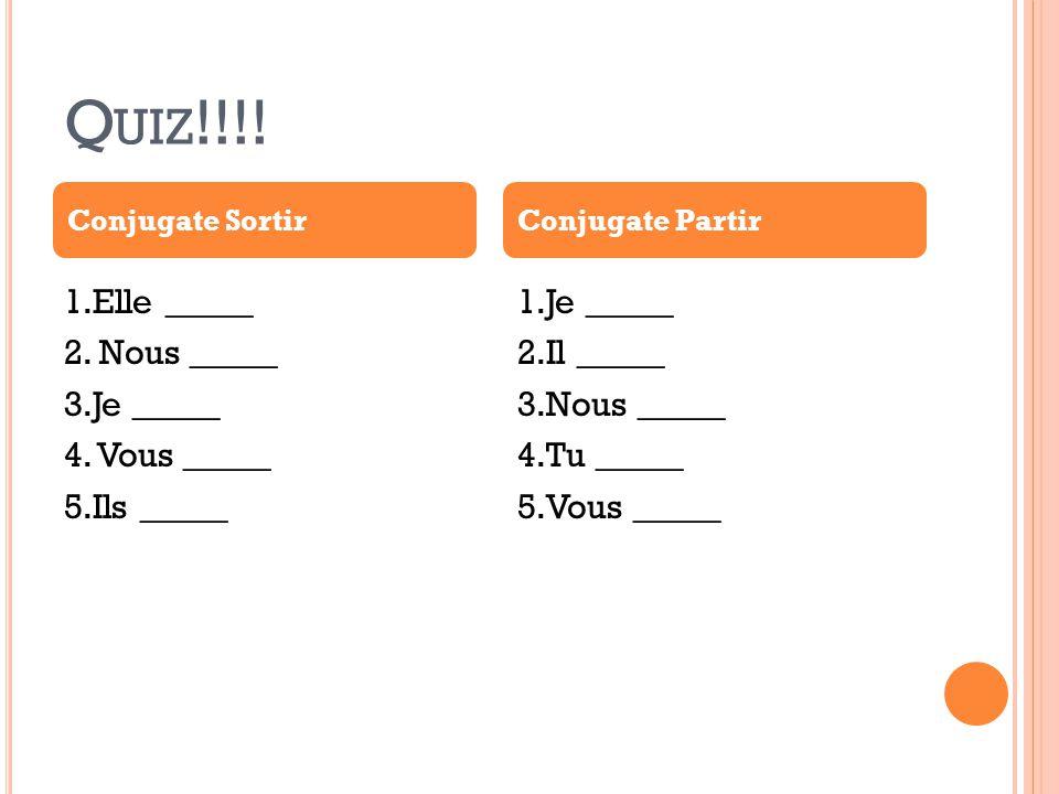 Q UIZ !!!! 1.Elle _____ 2. Nous _____ 3.Je _____ 4. Vous _____ 5.Ils _____ 1.Je _____ 2.Il _____ 3.Nous _____ 4.Tu _____ 5.Vous _____ Conjugate Sortir