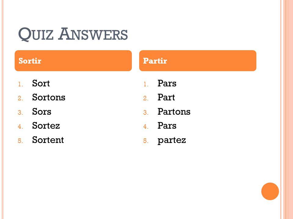 Q UIZ A NSWERS 1. Sort 2. Sortons 3. Sors 4. Sortez 5. Sortent 1. Pars 2. Part 3. Partons 4. Pars 5. partez SortirPartir