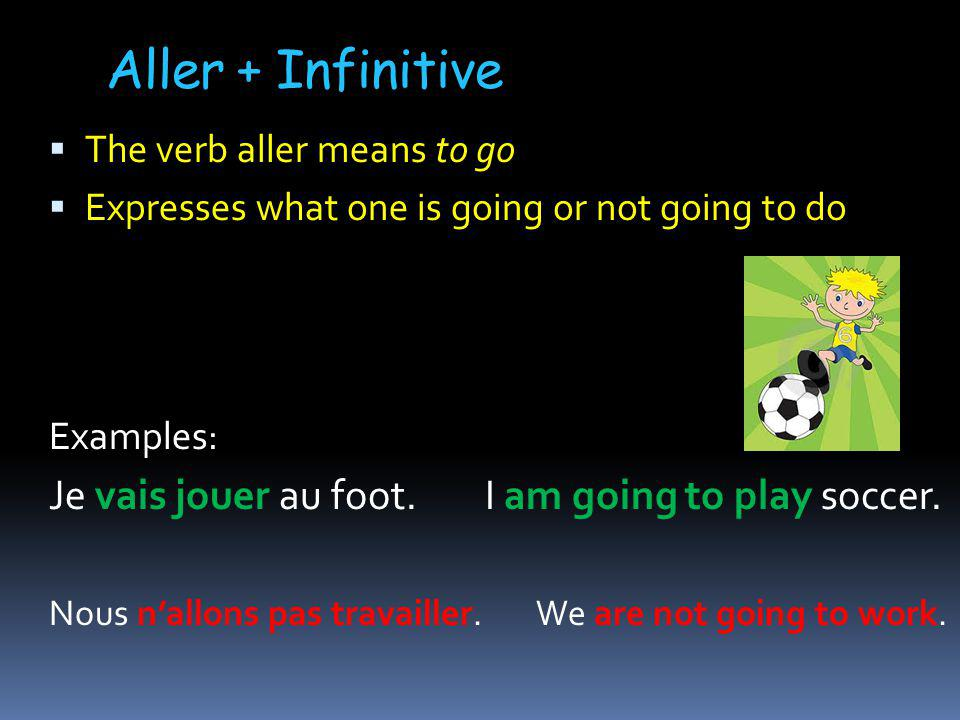 Aller + Infinitive The verb aller means to go Expresses what one is going or not going to do Examples: Je vais jouer au foot.