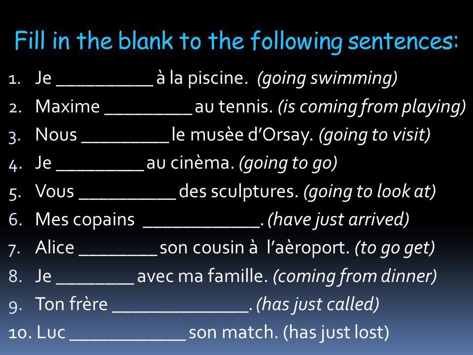 Answers 1.Je vais nager à la piscine. 2. Maxime vient de jouer au tennis.