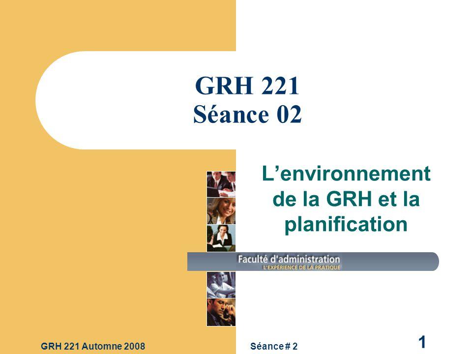 Séance # 2GRH 221 Automne 2008 1 GRH 221 Séance 02 Lenvironnement de la GRH et la planification