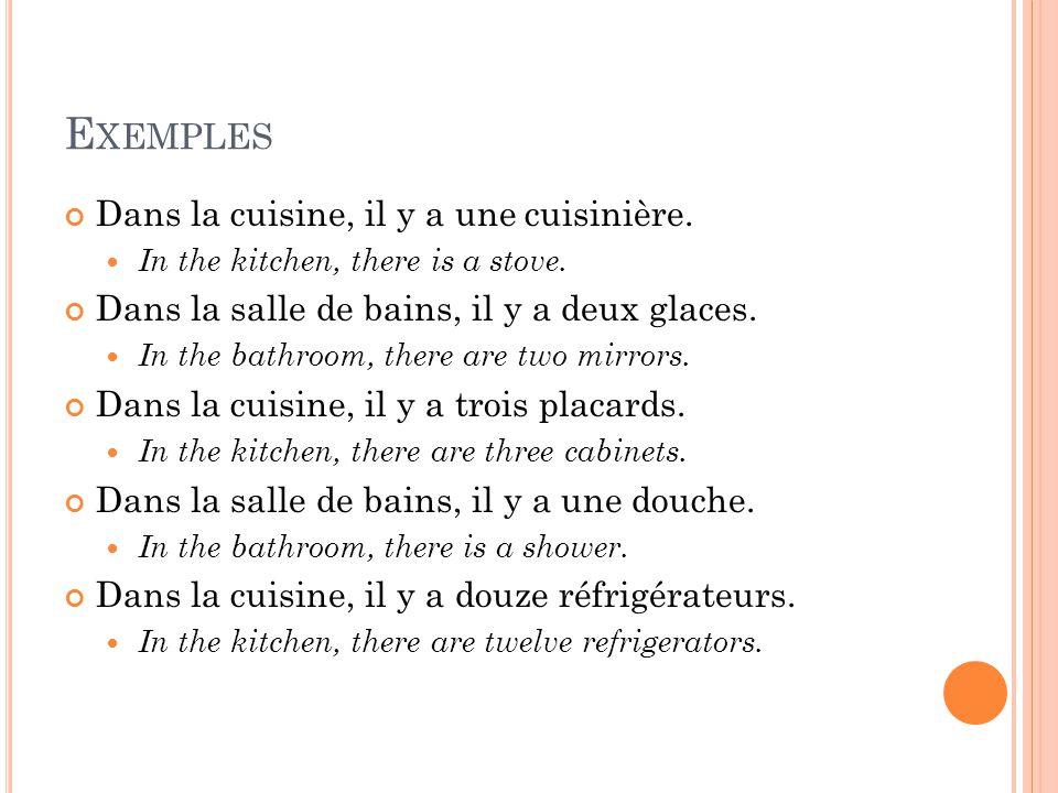 E XEMPLES Dans la cuisine, il y a une cuisinière. In the kitchen, there is a stove. Dans la salle de bains, il y a deux glaces. In the bathroom, there