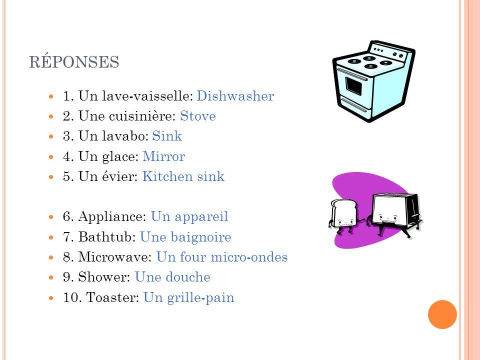 RÉPONSES 1. Un lave-vaisselle: Dishwasher 2. Une cuisinière: Stove 3. Un lavabo: Sink 4. Un glace: Mirror 5. Un évier: Kitchen sink 6. Appliance: Un a