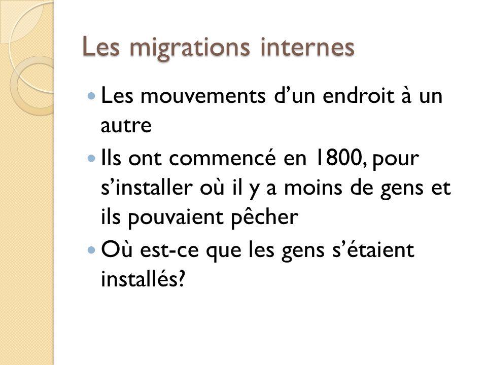 Les migrations internes Les mouvements dun endroit à un autre Ils ont commencé en 1800, pour sinstaller où il y a moins de gens et ils pouvaient pêcher Où est-ce que les gens sétaient installés?