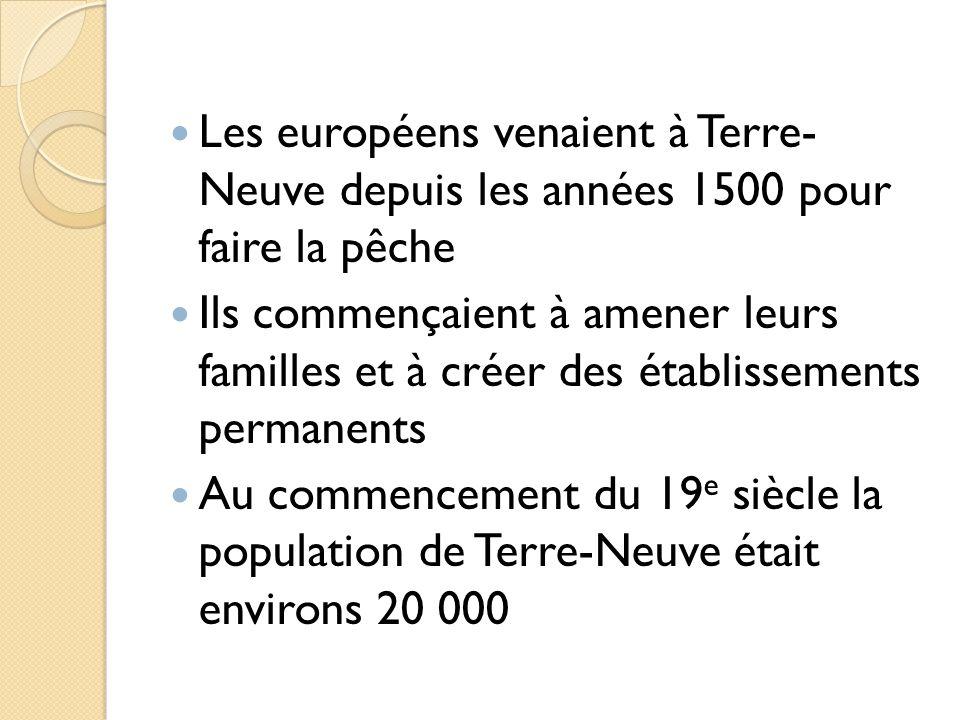 Les européens venaient à Terre- Neuve depuis les années 1500 pour faire la pêche Ils commençaient à amener leurs familles et à créer des établissements permanents Au commencement du 19 e siècle la population de Terre-Neuve était environs 20 000
