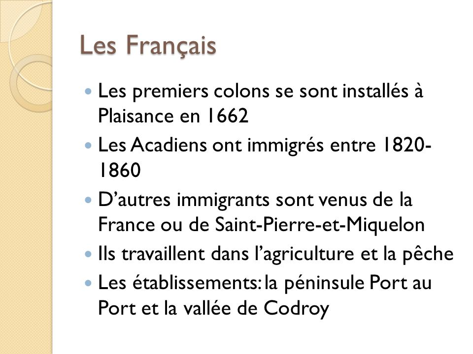 Les Français Les premiers colons se sont installés à Plaisance en 1662 Les Acadiens ont immigrés entre 1820- 1860 Dautres immigrants sont venus de la France ou de Saint-Pierre-et-Miquelon Ils travaillent dans lagriculture et la pêche Les établissements: la péninsule Port au Port et la vallée de Codroy