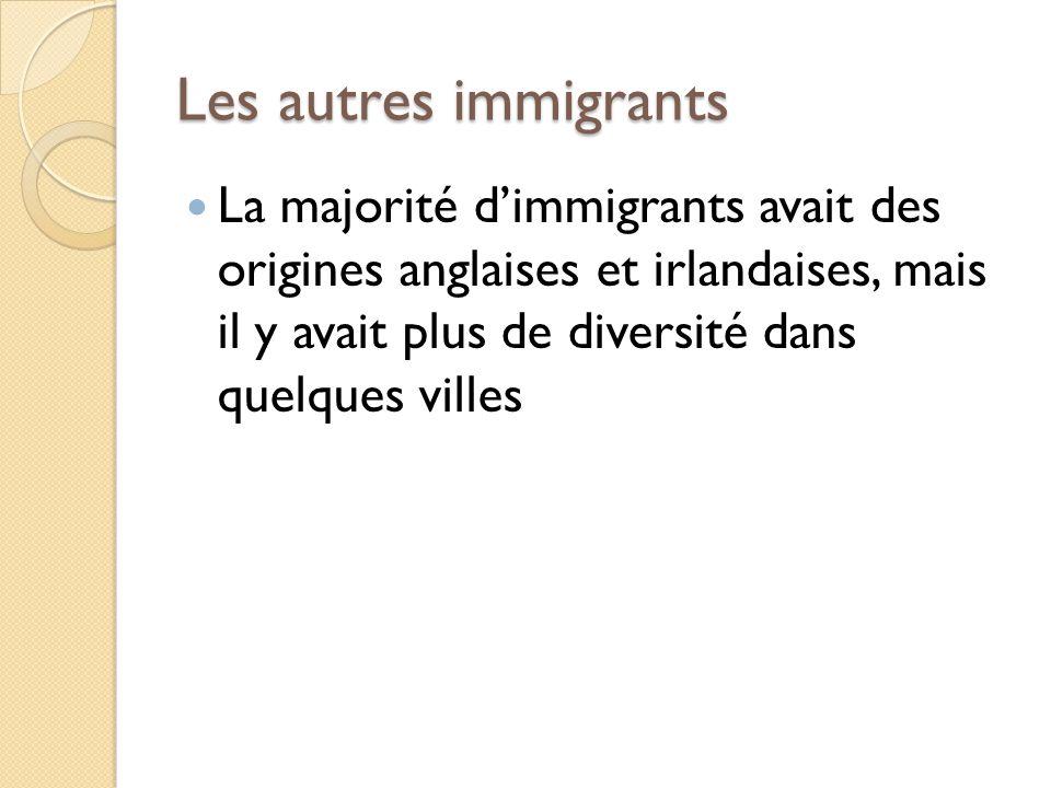 Les autres immigrants La majorité dimmigrants avait des origines anglaises et irlandaises, mais il y avait plus de diversité dans quelques villes