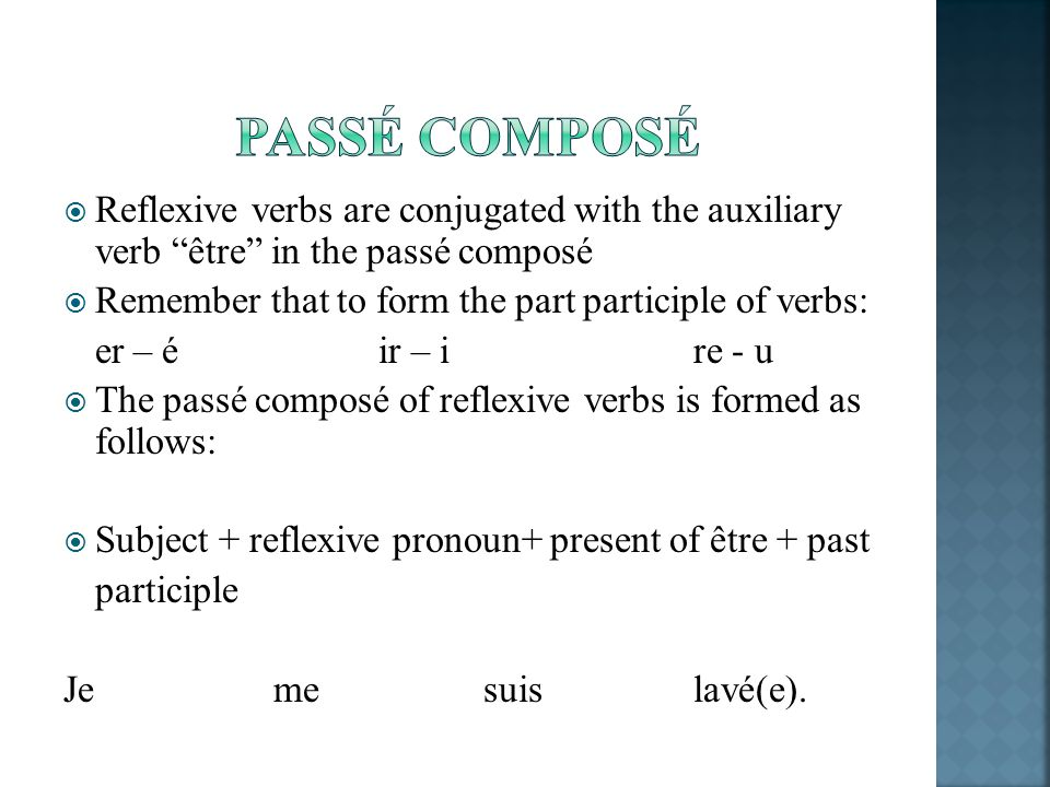 Reflexive verbs are conjugated with the auxiliary verb être in the passé composé Remember that to form the part participle of verbs: er – éir – ire -