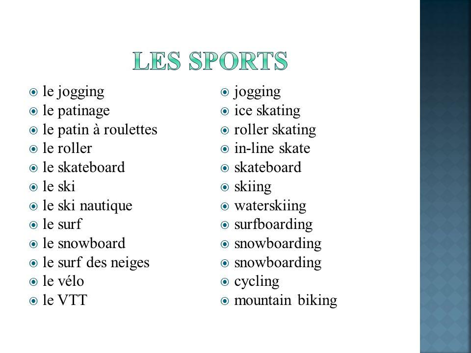 le jogging le patinage le patin à roulettes le roller le skateboard le ski le ski nautique le surf le snowboard le surf des neiges le vélo le VTT jogging ice skating roller skating in-line skate skateboard skiing waterskiing surfboarding snowboarding cycling mountain biking