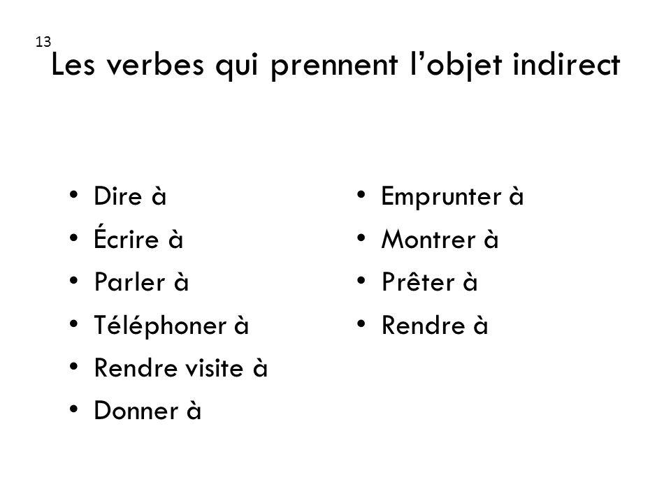Les verbes qui prennent lobjet indirect Dire à Écrire à Parler à Téléphoner à Rendre visite à Donner à Emprunter à Montrer à Prêter à Rendre à 13