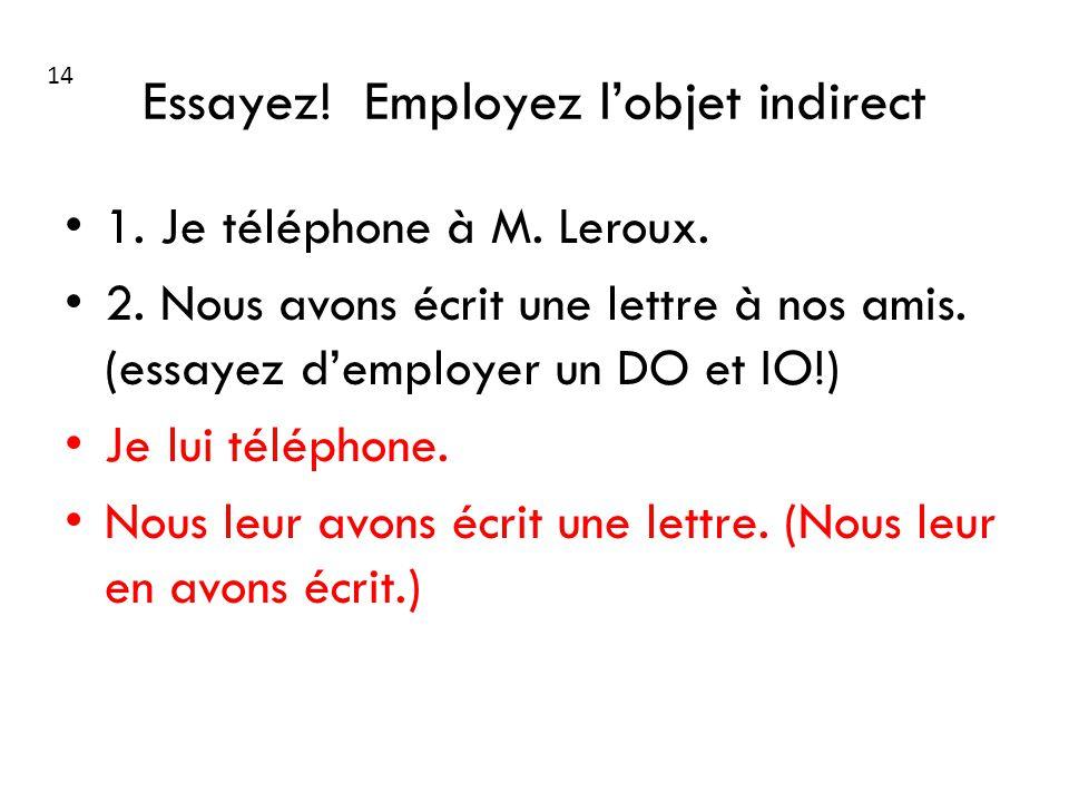 Essayez! Employez lobjet indirect 1. Je téléphone à M. Leroux. 2. Nous avons écrit une lettre à nos amis. (essayez demployer un DO et IO!) Je lui télé