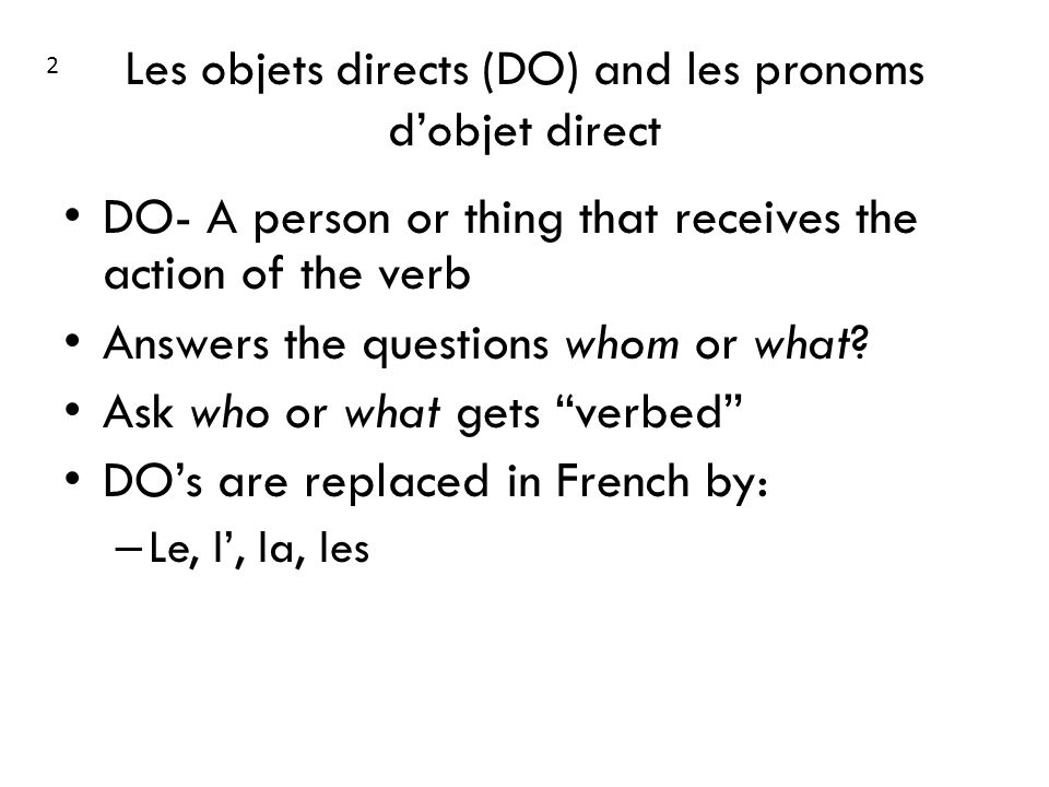 Les objets directs (DO) and les pronoms dobjet direct DO- A person or thing that receives the action of the verb Answers the questions whom or what.